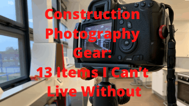 Construction Photography Gear: 13 Items I Can't Live Without