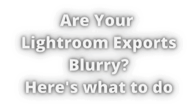 Are You Lightroom Exports Blurry 28092020