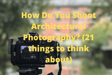 How Do You Shoot Architectural Photography (21 things to think about)