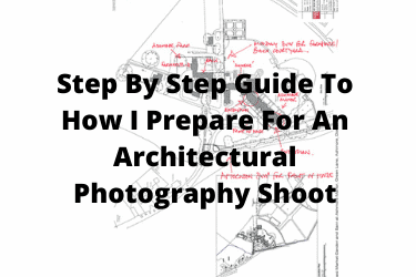 Step By Step Guide To How I Prepare For An Architectural Photography Shoot
