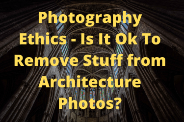 Photography Ethics - Is It Ok To Remove Stuff from Architecture Photos?