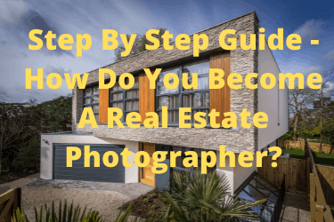 Step By Step Guide - How Do You Become A Real Estate Photographer