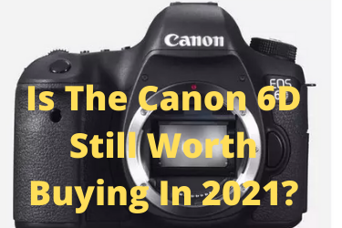 Is The Canon 6D Still Worth Buying In 2021?